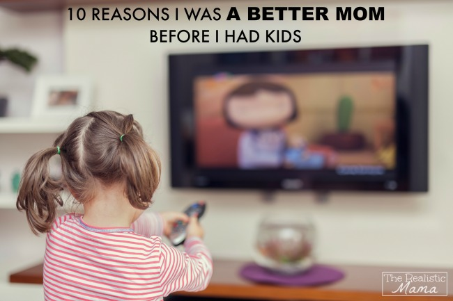 10 Reasons I was a better mom before I had kids