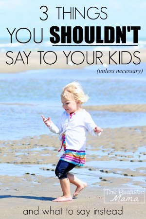 3 Things You Shouldn't Say to Your Kids... and what to say instead