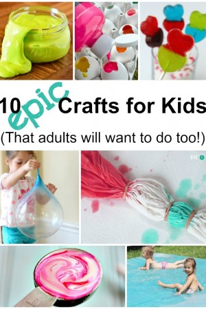 10 Epic Crafts for Kids - That Adults Will Want To Do Too!