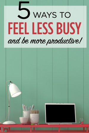 5 Ways to Feel Less Busy and Be More Productive